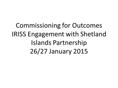 Commissioning for Outcomes IRISS Engagement with Shetland Islands Partnership 26/27 January 2015.