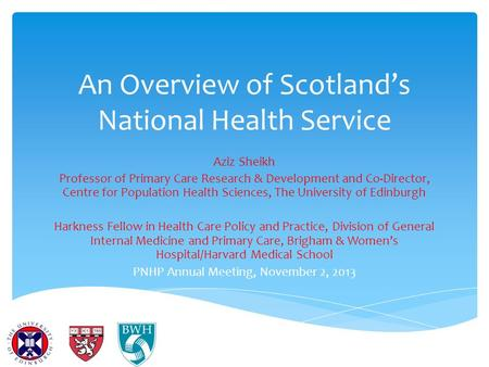 An Overview of Scotland's National Health Service Aziz Sheikh Professor of Primary Care Research & Development and Co-Director, Centre for Population Health.