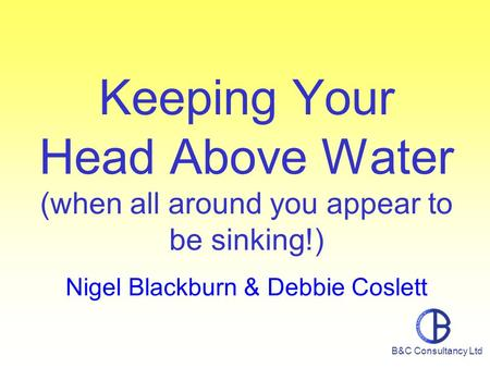 Keeping Your Head Above Water (when all around you appear to be sinking!) Nigel Blackburn & Debbie Coslett B&C Consultancy Ltd.