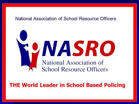 National Association of School Resource Officers THE World Leader in School Based Policing.