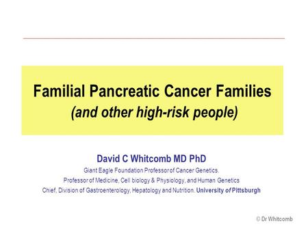 © Dr Whitcomb Familial Pancreatic Cancer Families (and other high-risk people) David C Whitcomb MD PhD Giant Eagle Foundation Professor of Cancer Genetics.