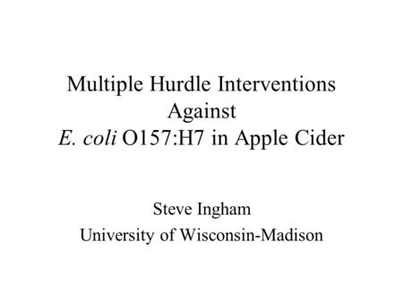 Multiple Hurdle Interventions Against E. coli O157:H7 in Apple Cider Steve Ingham University of Wisconsin-Madison.