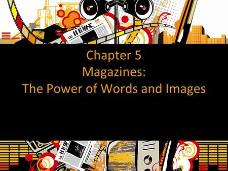 Chapter 5 Magazines: The Power of Words and Images.
