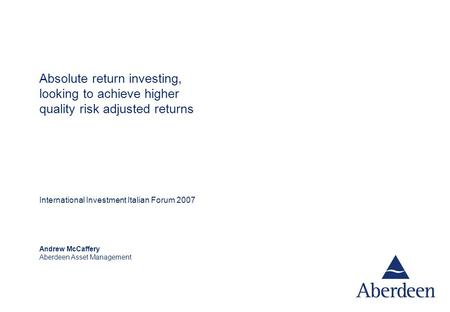 Andrew McCaffery Aberdeen Asset Management Absolute return investing, looking to achieve higher quality risk adjusted returns International Investment.