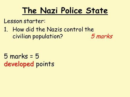The Nazi Police State Lesson starter: 1.How did the Nazis control the civilian population? 5 marks developed 5 marks = 5 developed points.