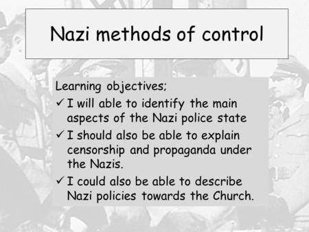 Nazi methods of control Learning objectives; I will able to identify the main aspects of the Nazi police state I should also be able to explain censorship.