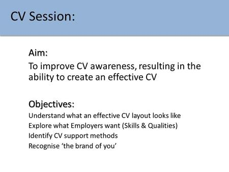 CV Session: Aim: To improve CV awareness, resulting in the ability to create an effective CVObjectives: Understand what an effective CV layout looks like.