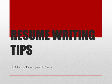 RESUME WRITING TIPS FEA Career Development Center.