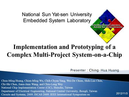 Presenter : Ching-Hua Huang 2012/11/3 Implementation and Prototyping of a Complex Multi-Project System-on-a-Chip Chun-Ming Huang, Chien-Ming Wu, Chih-Chyau.
