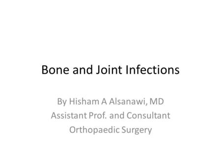 Bone and Joint Infections By Hisham A Alsanawi, MD Assistant Prof. and Consultant Orthopaedic Surgery.