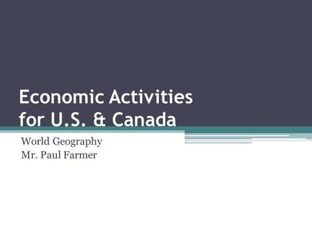 Economic Activities for U.S. & Canada World Geography Mr. Paul Farmer.
