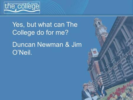Yes, but what can The College do for me? Duncan Newman & Jim O'Neil.