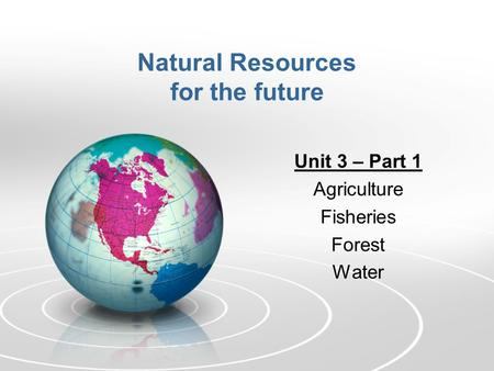 Natural Resources for the future Unit 3 – Part 1 Agriculture Fisheries Forest Water.