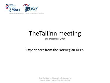 TheTallinn meeting 3rd December 2014 Experiences from the Norwegian DPPs Otto Christian Rø, Norwegian Directorate of Health, Donor Program Partner to Poland.