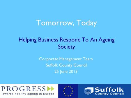 Tomorrow, Today Helping Business Respond To An Ageing Society Corporate Management Team Suffolk County Council 25 June 2013.