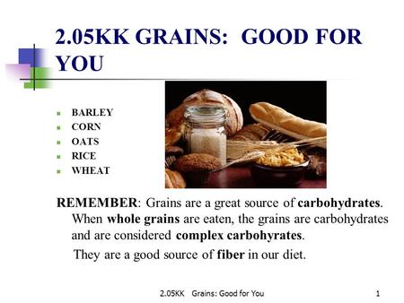 2.05KK Grains: Good for You1 2.05KK GRAINS: GOOD FOR YOU BARLEY CORN OATS RICE WHEAT REMEMBER: Grains are a great source of carbohydrates. When whole grains.