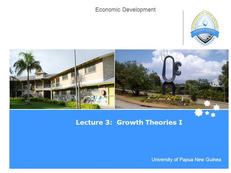 Life Impact | The University of Adelaide University of Papua New Guinea Economic Development Lecture 3: Growth Theories I.