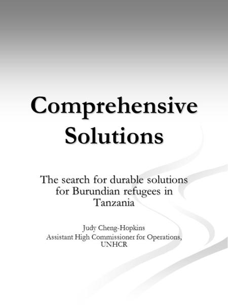 Comprehensive Solutions The search for durable solutions for Burundian refugees in Tanzania Judy Cheng-Hopkins Assistant High Commissioner for Operations,