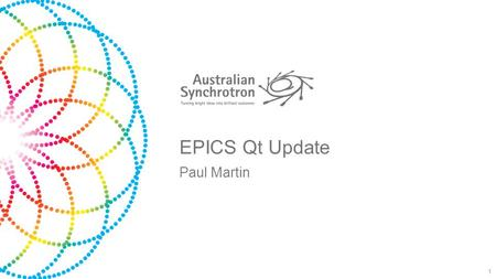 EPICS Qt Update Paul Martin 1. Australian Synchrotron 3GeV, 216m circumference synchrotron 8 Beamlines 12 Software Engineers IMBL – Worlds Widest Beam.