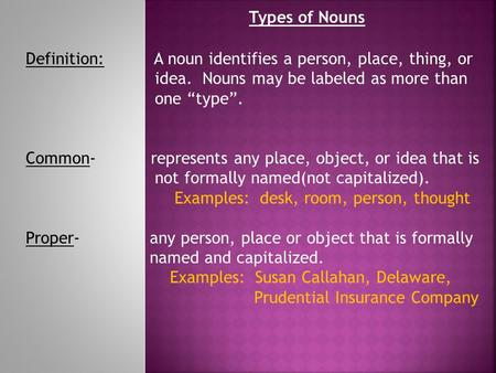 "Types of Nouns Definition:	 A noun identifies a person, place, thing, or idea. Nouns may be labeled as more than one ""type"". Common- represents."