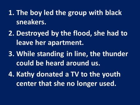 1.The boy led the group with black sneakers. 2.Destroyed by the flood, she had to leave her apartment. 3.While standing in line, the thunder could be heard.