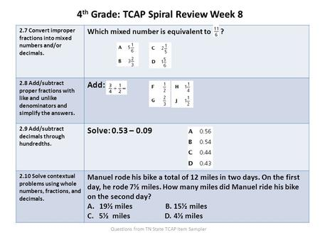 4 th Grade: TCAP Spiral Review Week 8 2.7 Convert improper fractions into mixed numbers and/or decimals. Which mixed number is equivalent to ? 2.8 Add/subtract.