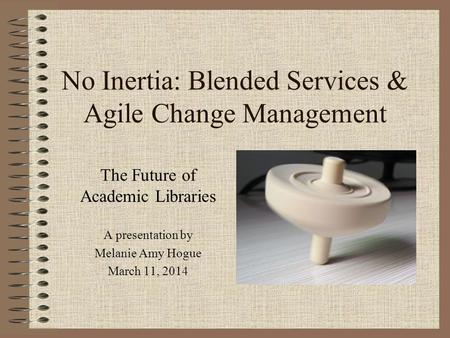 No Inertia: Blended Services & Agile Change Management The Future of Academic Libraries A presentation by Melanie Amy Hogue March 11, 2014.