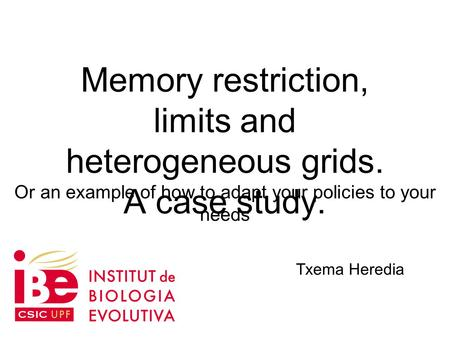 Memory restriction, limits and heterogeneous grids. A case study. Txema Heredia Or an example of how to adapt your policies to your needs.