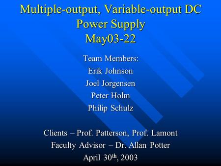 Multiple-output, Variable-output DC Power Supply May03-22 Team Members: Erik Johnson Joel Jorgensen Peter Holm Philip Schulz Clients – Prof. Patterson,
