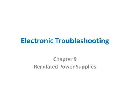 Electronic Troubleshooting Chapter 9 Regulated Power Supplies.