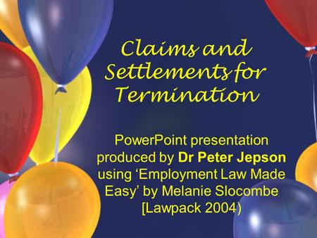 Claims and Settlements for Termination PowerPoint presentation produced by Dr Peter Jepson using 'Employment Law Made Easy' by Melanie Slocombe [Lawpack.