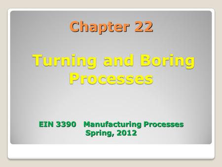 Chapter 22 Turning and Boring Processes EIN 3390 Manufacturing Processes Spring, 2012.