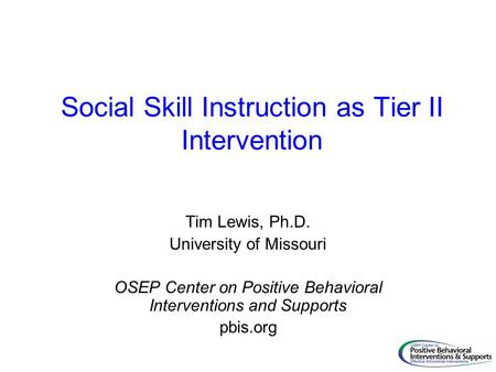 Social Skill Instruction as Tier II Intervention Tim Lewis, Ph.D. University of Missouri OSEP Center on Positive Behavioral Interventions and Supports.