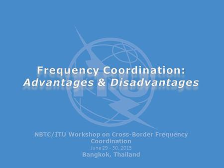 NBTC/ITU Workshop on Cross-Border Frequency Coordination June 29 - 30, 2015 Bangkok, Thailand.