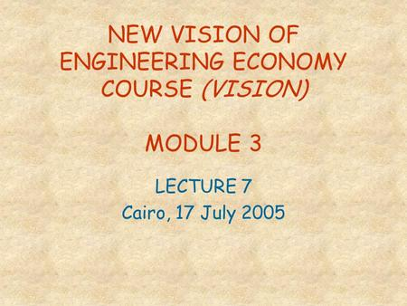 NEW VISION OF ENGINEERING ECONOMY COURSE (VISION) MODULE 3 LECTURE 7 Cairo, 17 July 2005.
