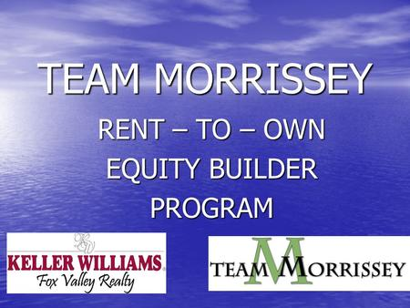 TEAM MORRISSEY RENT – TO – OWN EQUITY BUILDER PROGRAM.
