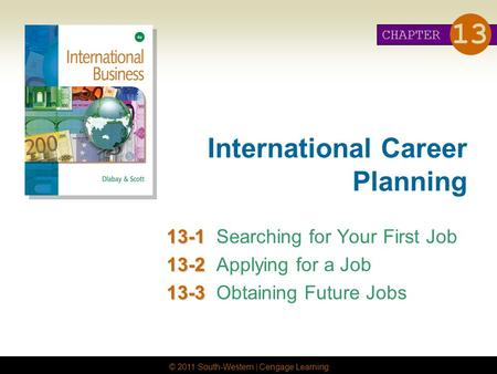© 2011 South-Western | Cengage Learning International Career Planning 13-1 13-1Searching for Your First Job 13-2 13-2Applying for a Job 13-3 13-3Obtaining.