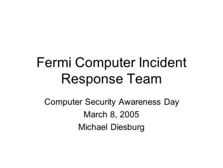 Fermi Computer Incident Response Team Computer Security Awareness Day March 8, 2005 Michael Diesburg.