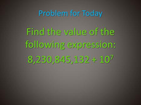 Problem for Today Find the value of the following expression: 8,230,845,132 + 10 7.