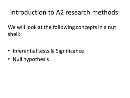 Introduction to A2 research methods: We will look at the following concepts in a nut shell: Inferential tests & Significance Null hypothesis.