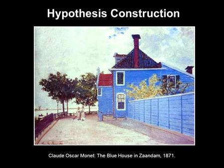 Hypothesis Construction Claude Oscar Monet: The Blue House in Zaandam, 1871.