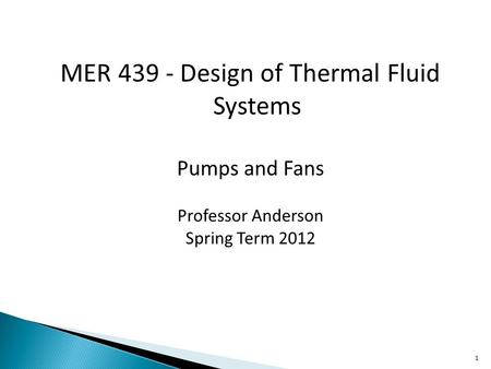 MER 439 - Design of Thermal Fluid Systems Pumps and Fans Professor Anderson Spring Term 2012 1.
