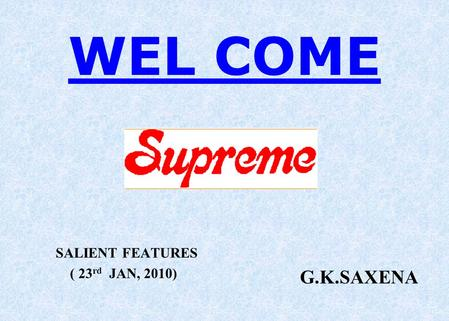 WEL COME SALIENT FEATURES ( 23 rd JAN, 2010) G.K.SAXENA.