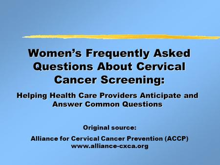 Women's Frequently Asked Questions About Cervical Cancer Screening: Helping Health Care Providers Anticipate and Answer Common Questions Original source: