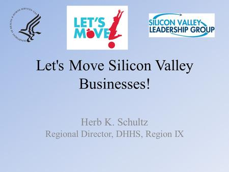 Let's Move Silicon Valley Businesses! Herb K. Schultz Regional Director, DHHS, Region IX.