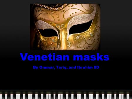 Venetian masks By Ommar, Tariq, and Ibrahim 8D. What is it? Type of art : Masks Culture: Venetian Location :Venice, Italy.