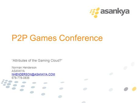 "P2P Games Conference ""Attributes of the Gaming Cloud?"" Norman Henderson ASANKYA 678-778-0836."