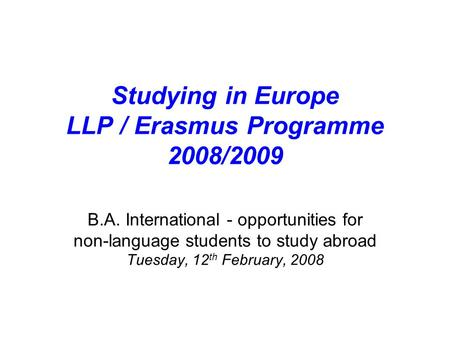 Studying in Europe LLP / Erasmus Programme 2008/2009 B.A. International - opportunities for non-language students to study abroad Tuesday, 12 th February,