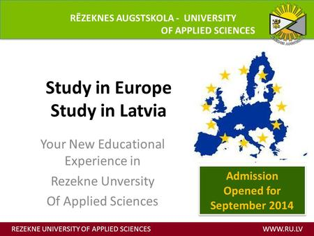 Study in Europe Study in Latvia Your New Educational Experience in Rezekne Unversity Of Applied Sciences REZEKNE UNIVERSITY OF APPLIED SCIENCES WWW.RU.LV.