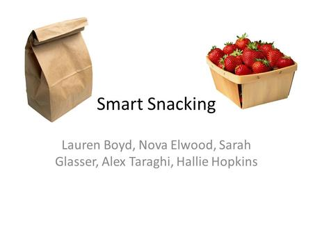 Smart Snacking Lauren Boyd, Nova Elwood, Sarah Glasser, Alex Taraghi, Hallie Hopkins.